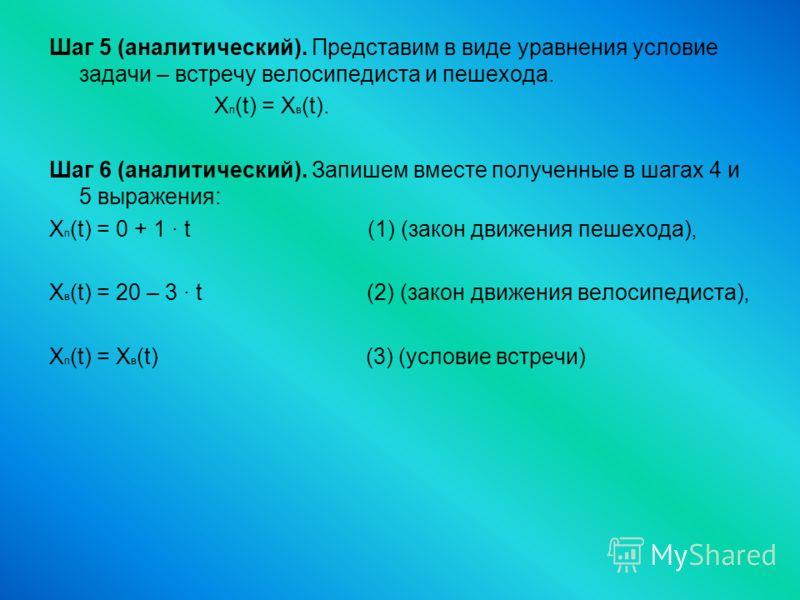 Шаг 5 (аналитический). Представим в виде уравнения условие задачи – встречу велосипедиста и пешехода. X п (t) = X в (t). Шаг 6 (аналитический). Запишем вместе полученные в шагах 4 и 5 выражения: X п (t) = 0 + 1 · t (1) (закон движения пешехода), X в