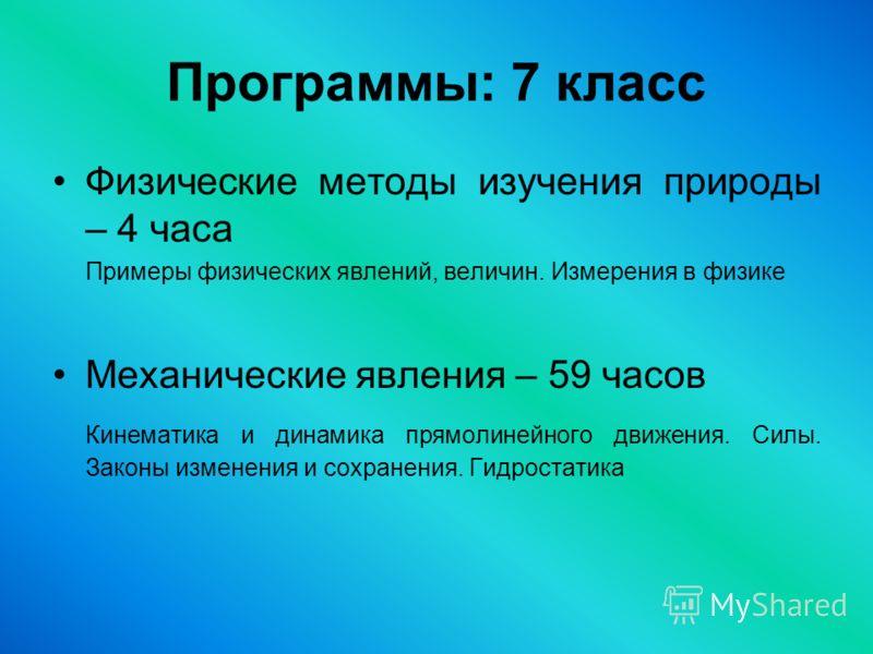 Программы: 7 класс Физические методы изучения природы – 4 часа Примеры физических явлений, величин. Измерения в физике Механические явления – 59 часов Кинематика и динамика прямолинейного движения. Силы. Законы изменения и сохранения. Гидростатика
