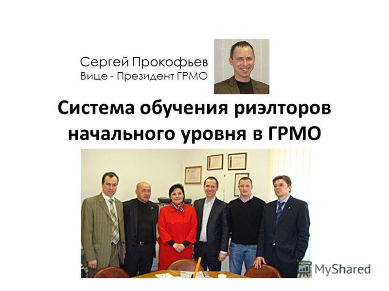 Система обучения риэлторов начального уровня в ГРМО Сергей Прокофьев Вице - Президент ГРМО