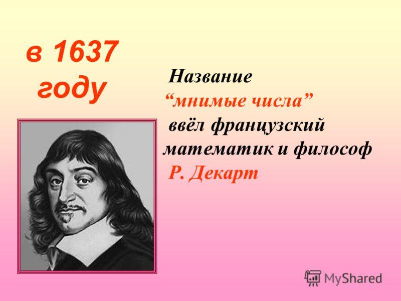Название мнимые числа ввёл французский математик и философ Р. Декарт в 1637 году