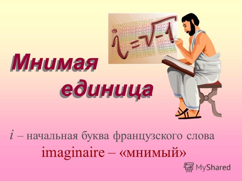 Мнимая единица Мнимая единица i – начальная буква французского слова imaginaire – «мнимый»