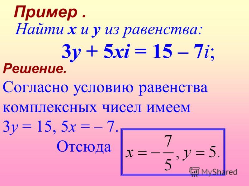 Решение. Согласно условию равенства комплексных чисел имеем 3y = 15, 5x = – 7. Отсюда Найти x и y из равенства: 3y + 5xi = 15 – 7i; Пример.