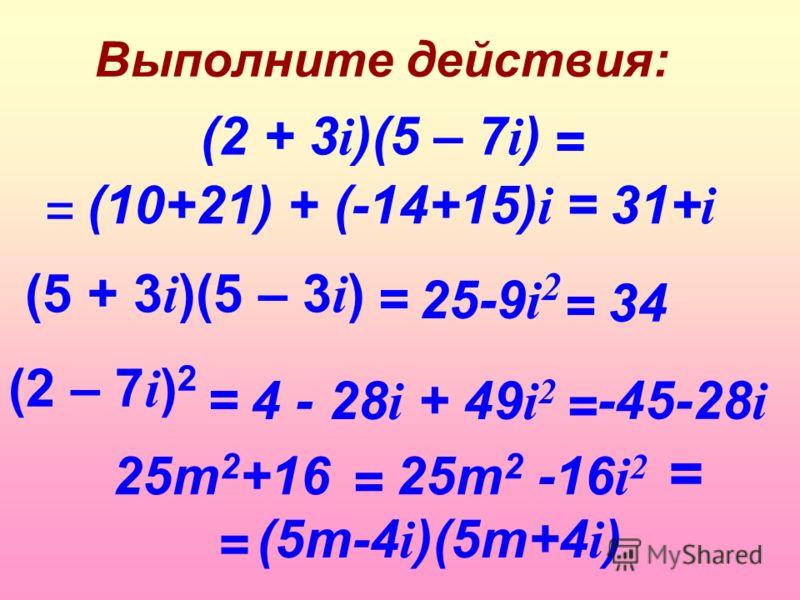 Выполните действия: (5 + 3 i )(5 – 3 i ) (2 + 3 i )(5 – 7 i ) (2 – 7 i ) 2 = = = = (10+21) + (-14+15) i = 31+ i 25-9 i 2 = 34 4 - 28 i + 49 i 2 = = -45-28 i 25m 2 +16 (5m-4 i )(5m+4 i ) 25m 2 -16 i 2 = =