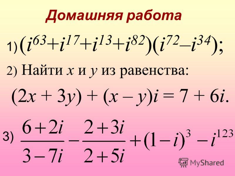 Домашняя работа 2) Найти x и y из равенства: (2x + 3y) + (x – y)i = 7 + 6i. 1) (i 63 +i 17 +i 13 +i 82 )(i 72 –i 34 ); 3)