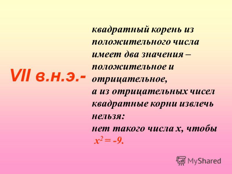 VII в.н.э.- квадратный корень из положительного числа имеет два значения – положительное и отрицательное, а из отрицательных чисел квадратные корни извлечь нельзя: нет такого числа х, чтобы х 2 = -9.