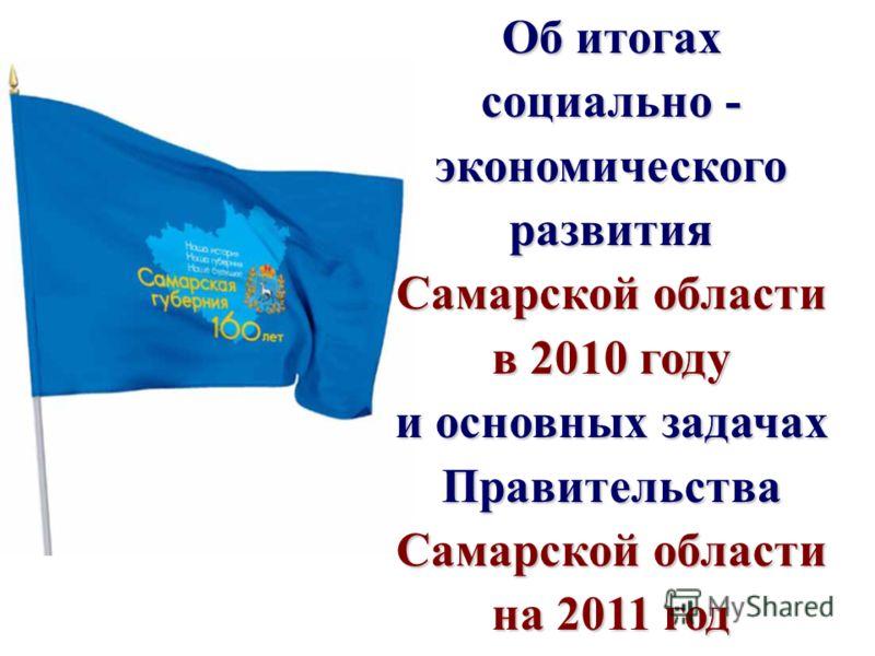 Слайд 1 Об итогах социально - экономического развития Самарской области в 2010 году и основных задачах Правительства Самарской области на 2011 год