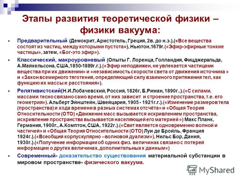 Этапы развития теоретической физики – физики вакуума: Предварительный (Демокрит, Аристотель, Греция, 2в. до н.э.),(«Все вещества состоят из частиц, между которыми пустота»), Ньютон,1679г.(«Эфир-эфирные тонкие частицы», затем, «Бог-это эфир»). Классич