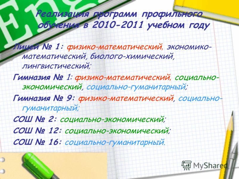Реализация программ профильного обучения в 2010-2011 учебном году Лицей 1: физико-математический, экономико- математический, биолого-химический, лингвистический; Гимназия 1: физико-математический, социально- экономический, социально-гуманитарный; Гим