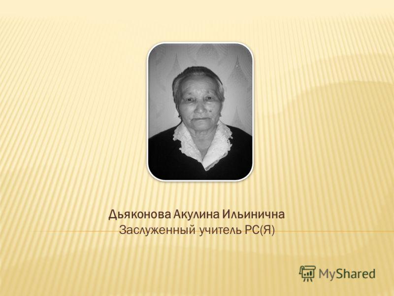 Дьяконова Акулина Ильинична Заслуженный учитель РС(Я)