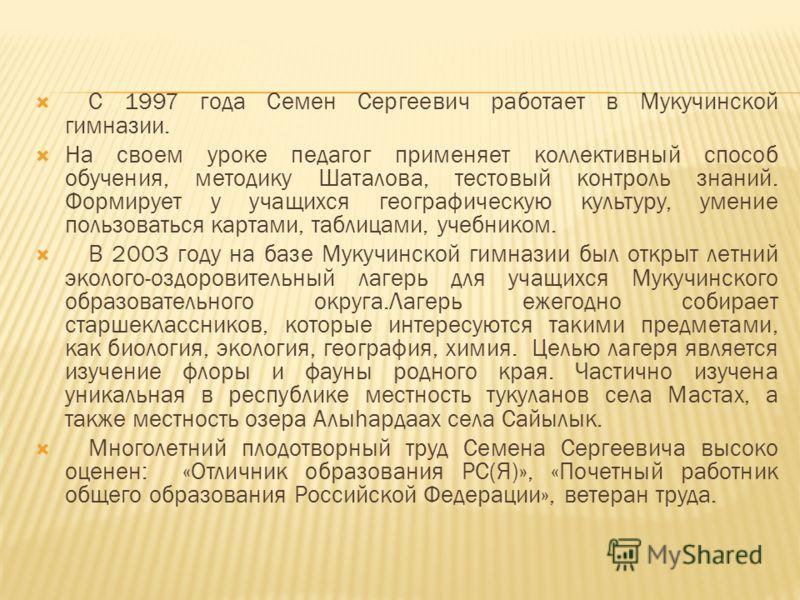 С 1997 года Семен Сергеевич работает в Мукучинской гимназии. На своем уроке педагог применяет коллективный способ обучения, методику Шаталова, тестовый контроль знаний. Формирует у учащихся географическую культуру, умение пользоваться картами, таблиц