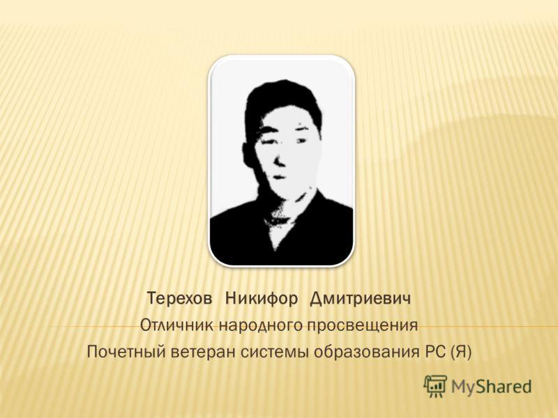 Терехов Никифор Дмитриевич Отличник народного просвещения Почетный ветеран системы образования РС (Я)