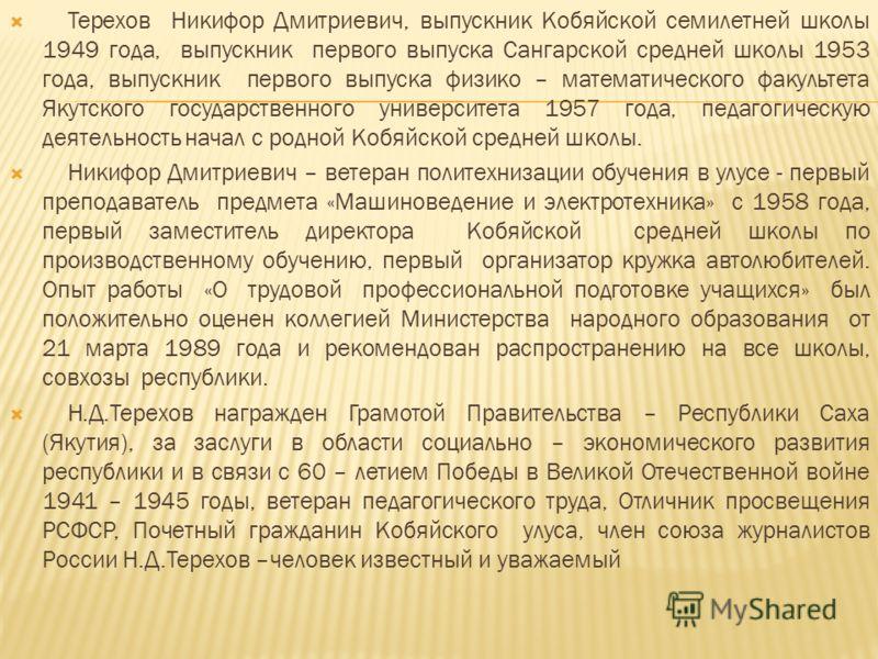 Терехов Никифор Дмитриевич, выпускник Кобяйской семилетней школы 1949 года, выпускник первого выпуска Сангарской средней школы 1953 года, выпускник первого выпуска физико – математического факультета Якутского государственного университета 1957 года,