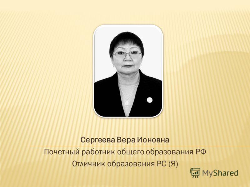 Сергеева Вера Ионовна Почетный работник общего образования РФ Отличник образования РС (Я)
