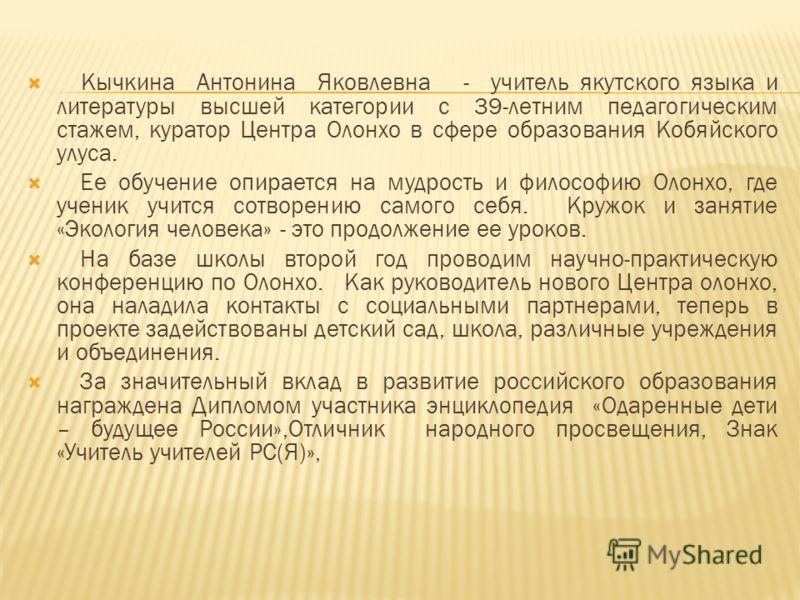 Кычкина Антонина Яковлевна - учитель якутского языка и литературы высшей категории с 39-летним педагогическим стажем, куратор Центра Олонхо в сфере образования Кобяйского улуса. Ее обучение опирается на мудрость и философию Олонхо, где ученик учится