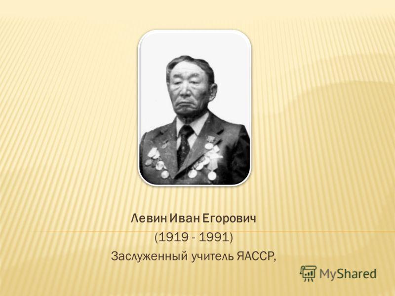 Левин Иван Егорович (1919 - 1991) Заслуженный учитель ЯАССР,