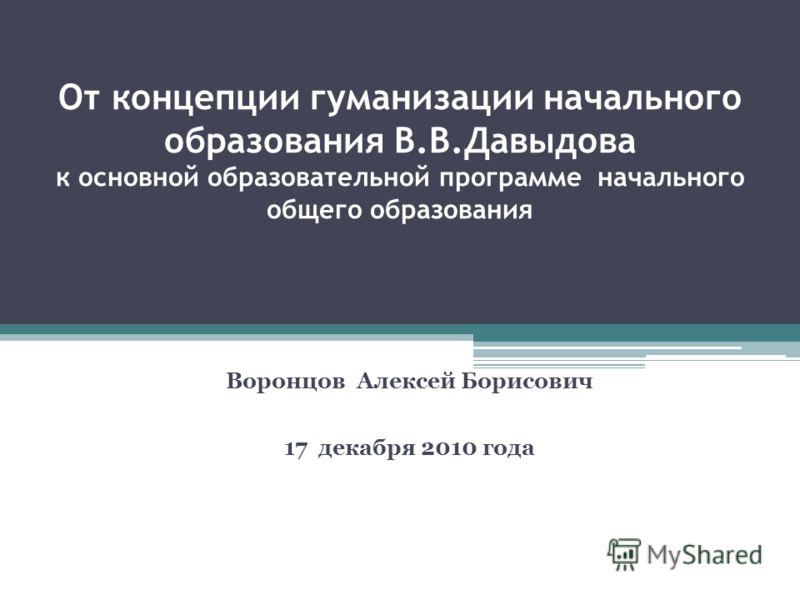 От концепции гуманизации начального образования В.В.Давыдова к основной образовательной программе начального общего образования Воронцов Алексей Борисович 17 декабря 2010 года