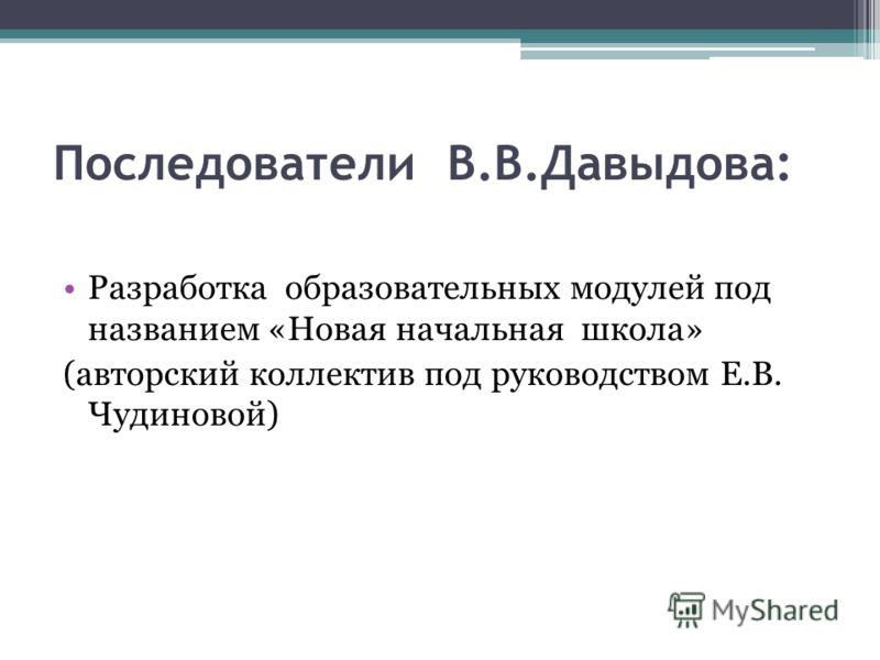 Последователи В.В.Давыдова: Разработка образовательных модулей под названием «Новая начальная школа» (авторский коллектив под руководством Е.В. Чудиновой)