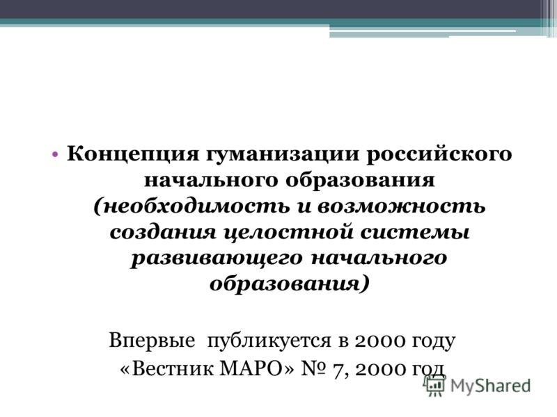 Концепция гуманизации российского начального образования (необходимость и возможность создания целостной системы развивающего начального образования) Впервые публикуется в 2000 году «Вестник МАРО» 7, 2000 год