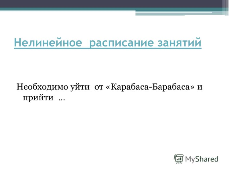 Нелинейное расписание занятий Необходимо уйти от «Карабаса-Барабаса» и прийти …