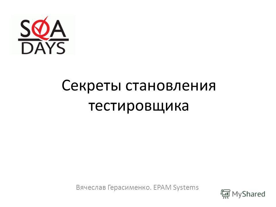 Секреты становления тестировщика Вячеслав Герасименко. EPAM Systems