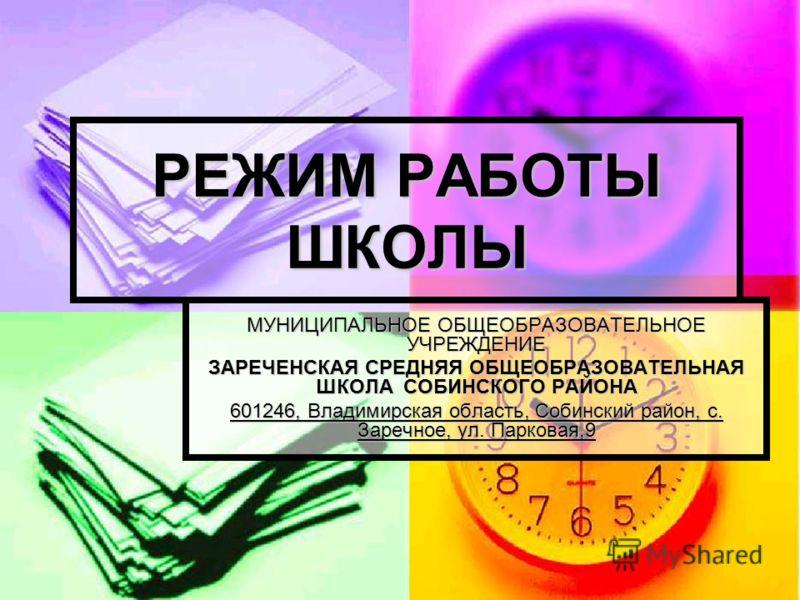 РЕЖИМ РАБОТЫ ШКОЛЫ МУНИЦИПАЛЬНОЕ ОБЩЕОБРАЗОВАТЕЛЬНОЕ УЧРЕЖДЕНИЕ ЗАРЕЧЕНСКАЯ СРЕДНЯЯ ОБЩЕОБРАЗОВАТЕЛЬНАЯ ШКОЛА СОБИНСКОГО РАЙОНА 601246, Владимирская область, Собинский район, с. Заречное, ул. Парковая,9