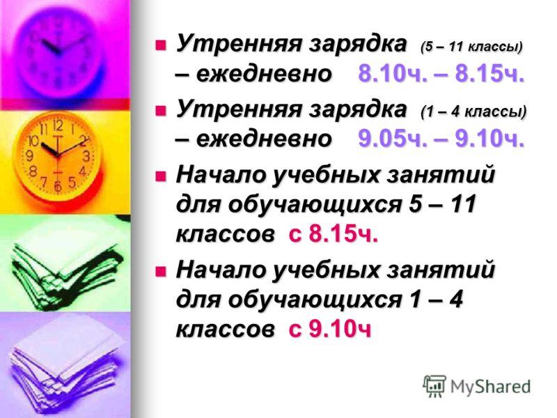 Утренняя зарядка (5 – 11 классы) – ежедневно 8.10ч. – 8.15ч. Утренняя зарядка (5 – 11 классы) – ежедневно 8.10ч. – 8.15ч. Утренняя зарядка (1 – 4 классы) – ежедневно 9.05ч. – 9.10ч. Утренняя зарядка (1 – 4 классы) – ежедневно 9.05ч. – 9.10ч. Начало у