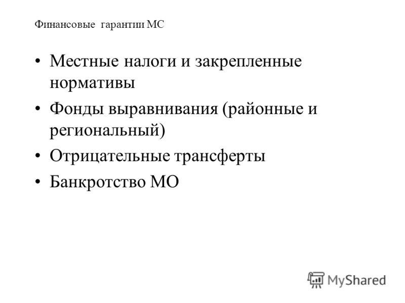 Финансовые гарантии МС Местные налоги и закрепленные нормативы Фонды выравнивания (районные и региональный) Отрицательные трансферты Банкротство МО