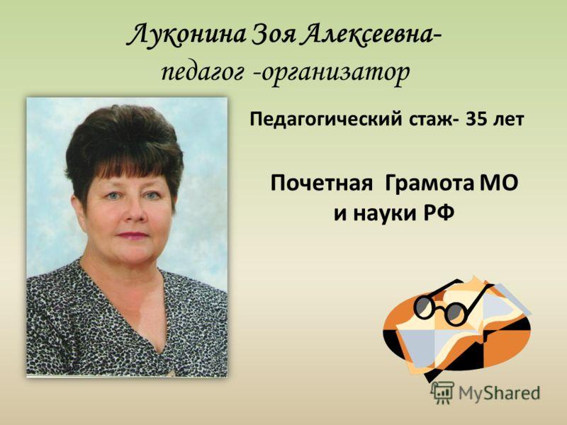 Луконина Зоя Алексеевна- педагог -организатор Почетная Грамота МО и науки РФ Педагогический стаж- 35 лет