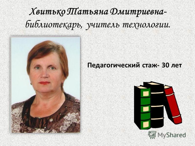 Хвитько Татьяна Дмитриевна- библиотекарь, учитель технологии. Педагогический стаж- 30 лет