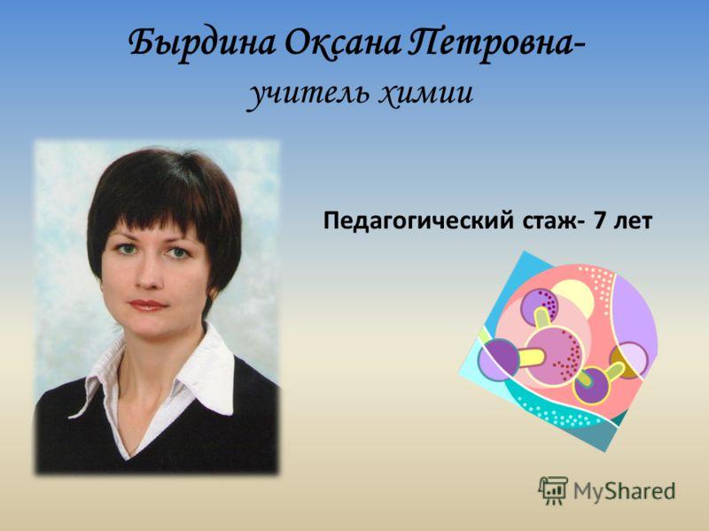 Бырдина Оксана Петровна- учитель химии Педагогический стаж- 7 лет