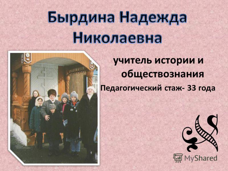 учитель истории и обществознания Педагогический стаж- 33 года