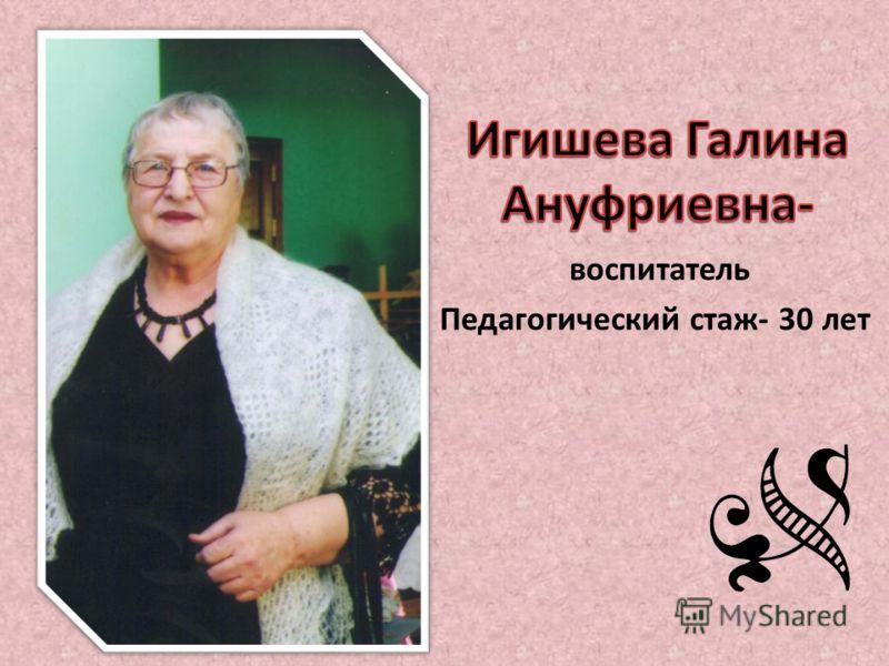 воспитатель Педагогический стаж- 30 лет