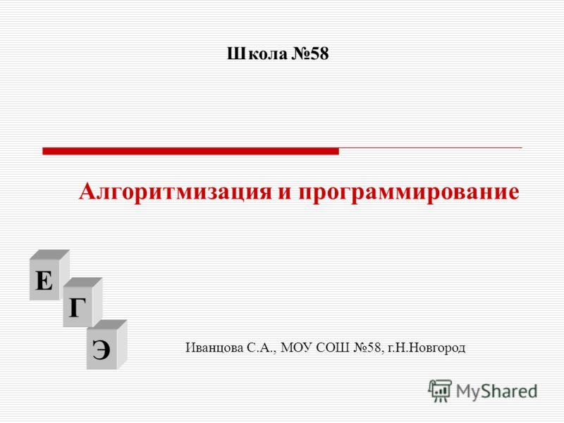 Э Алгоритмизация и программирование Е Г Школа 58 Иванцова С.А., МОУ СОШ 58, г.Н.Новгород
