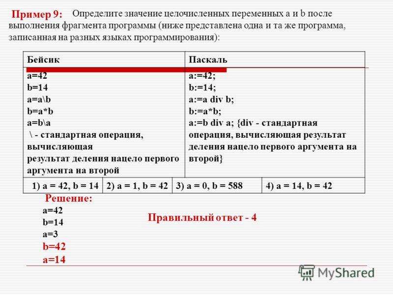 Определите значение целочисленных переменных a и b после выполнения фрагмента программы (ниже представлена одна и та же программа, записанная на разных языках программирования): БейсикПаскаль a=42 b=14 a=a\b b=a*b a=b\a \ - стандартная операция, вычи
