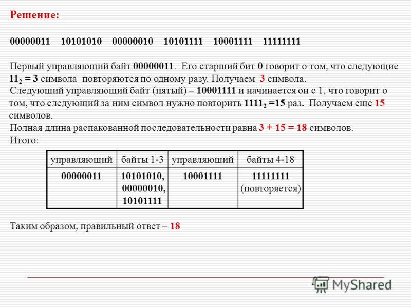 Решение: 00000011 10101010 00000010 10101111 10001111 11111111 Первый управляющий байт 00000011. Его старший бит 0 говорит о том, что следующие 11 2 = 3 символа повторяются по одному разу. Получаем 3 символа. Следующий управляющий байт (пятый) – 1000
