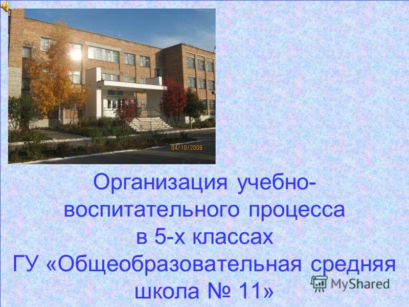 Организация учебно- воспитательного процесса в 5-х классах ГУ «Общеобразовательная средняя школа 11»