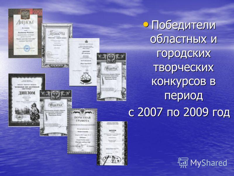 Победители областных и городских творческих конкурсов в период Победители областных и городских творческих конкурсов в период с 2007 по 2009 год