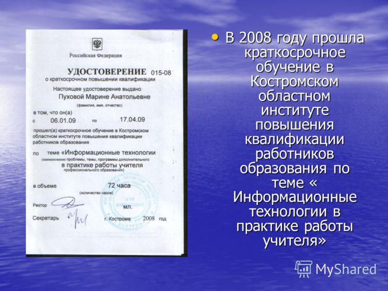 В 2008 году прошла краткосрочное обучение в Костромском областном институте повышения квалификации работников образования по теме « Информационные технологии в практике работы учителя» В 2008 году прошла краткосрочное обучение в Костромском областном