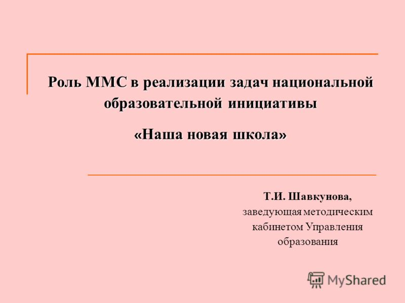 Роль ММС в реализации задач национальной образовательной инициативы « Наша новая школа » Т. И. Шавкунова, заведующая методическим кабинетом Управления образования