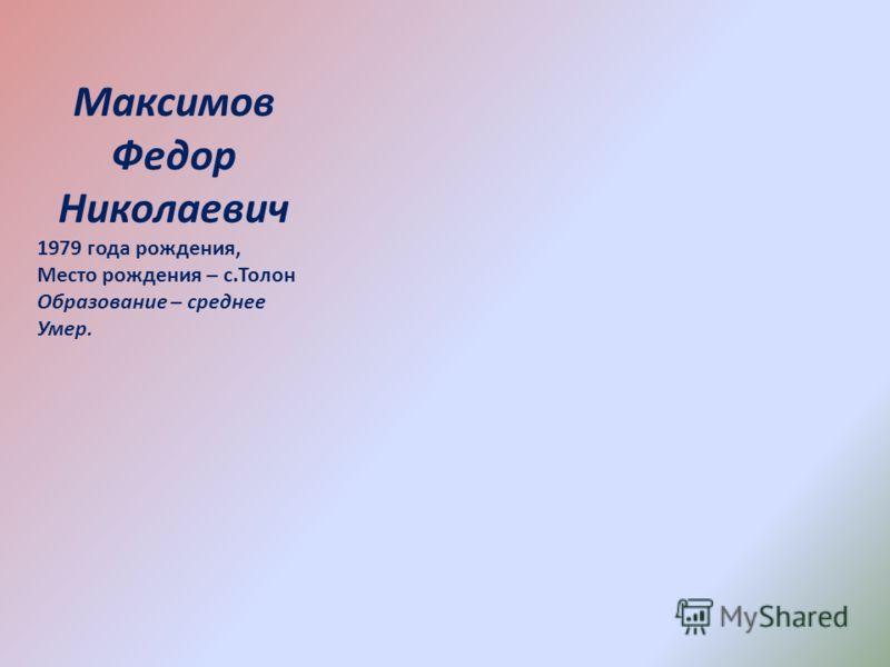 Максимов Федор Николаевич 1979 года рождения, Место рождения – с.Толон Образование – среднее Умер.