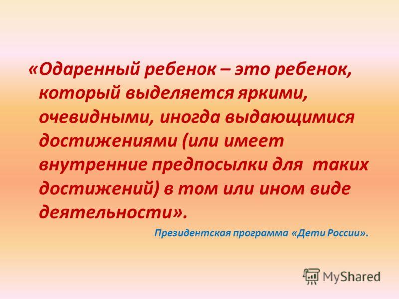 «Одаренный ребенок – это ребенок, который выделяется яркими, очевидными, иногда выдающимися достижениями (или имеет внутренние предпосылки для таких достижений) в том или ином виде деятельности». Президентская программа «Дети России».