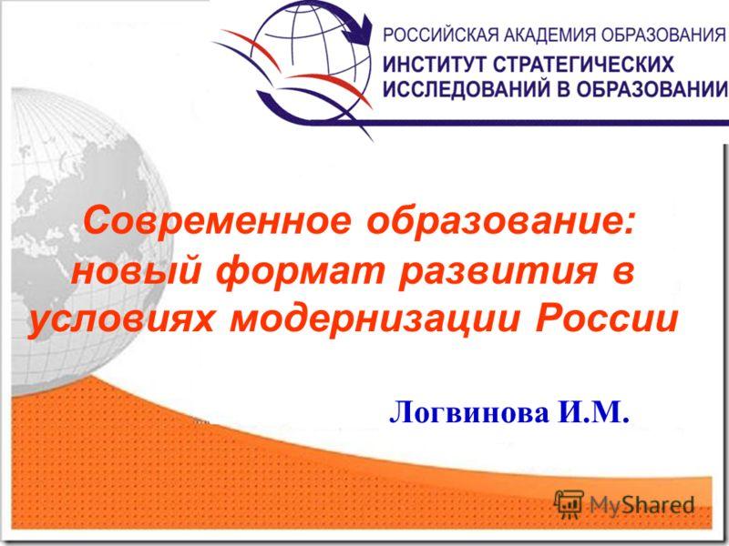 Современное образование: новый формат развития в условиях модернизации России Логвинова И.М.