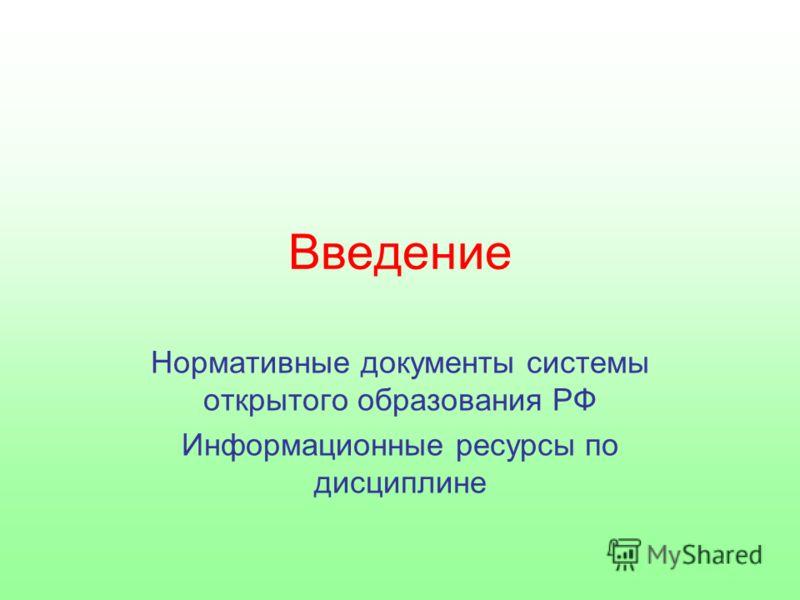 Введение Нормативные документы системы открытого образования РФ Информационные ресурсы по дисциплине