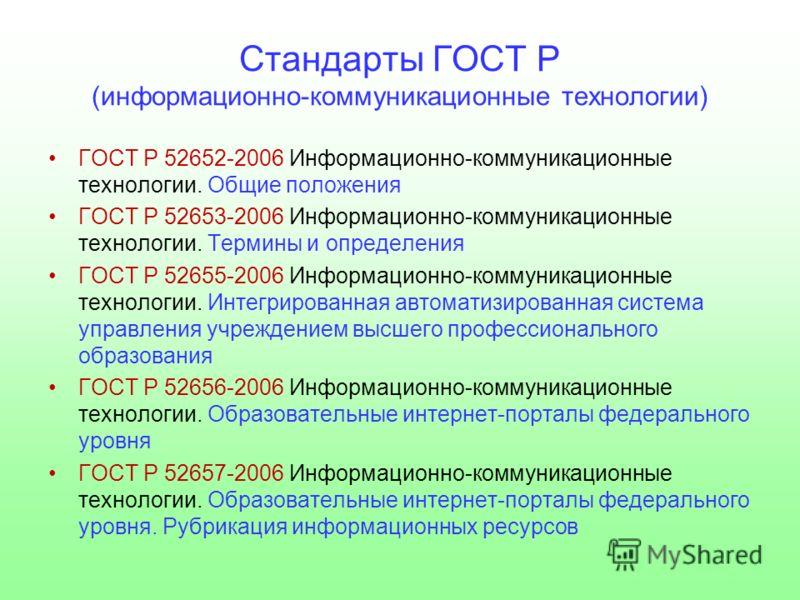 Стандарты ГОСТ Р (информационно-коммуникационные технологии) ГОСТ Р 52652-2006 Информационно-коммуникационные технологии. Общие положения ГОСТ Р 52653-2006 Информационно-коммуникационные технологии. Термины и определения ГОСТ Р 52655-2006 Информацион