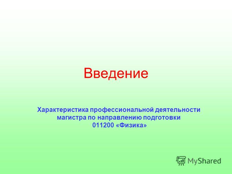 Введение Характеристика профессиональной деятельности магистра по направлению подготовки 011200 «Физика»