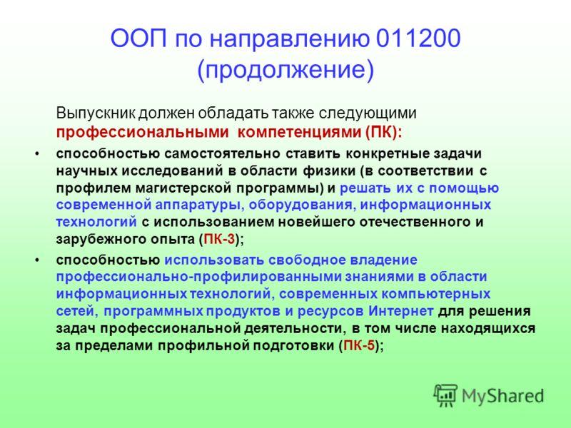 ООП по направлению 011200 (продолжение) Выпускник должен обладать также следующими профессиональными компетенциями (ПК): способностью самостоятельно ставить конкретные задачи научных исследований в области физики (в соответствии с профилем магистерск