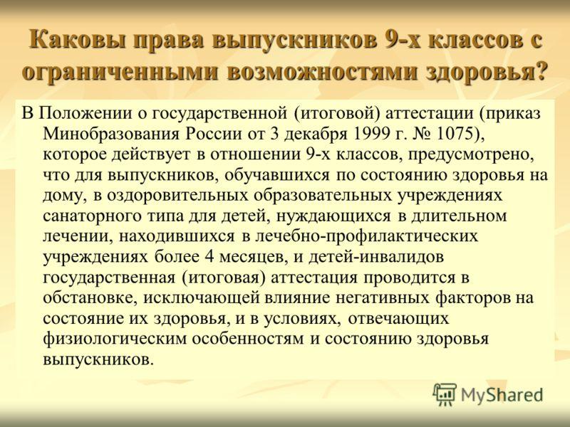 Каковы права выпускников 9-х классов с ограниченными возможностями здоровья? В Положении о государственной (итоговой) аттестации (приказ Минобразования России от 3 декабря 1999 г. 1075), которое действует в отношении 9-х классов, предусмотрено, что д