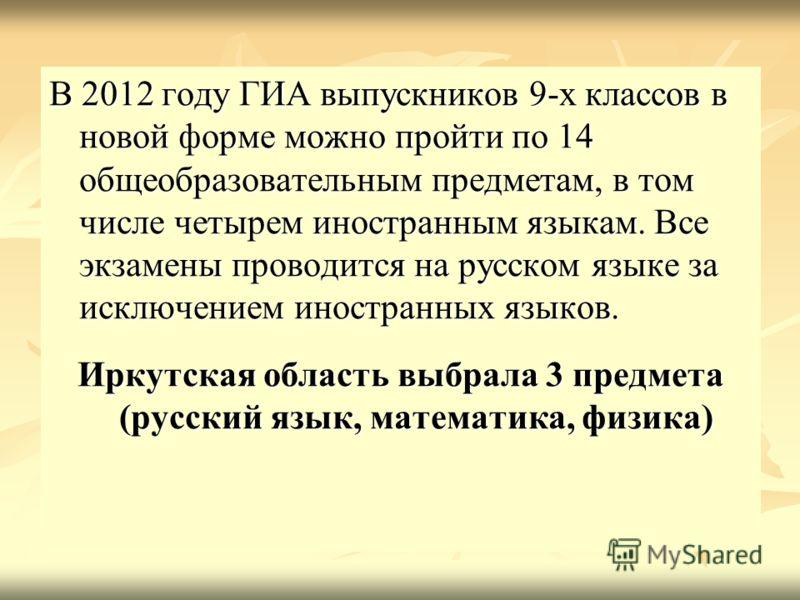 В 2012 году ГИА выпускников 9-х классов в новой форме можно пройти по 14 общеобразовательным предметам, в том числе четырем иностранным языкам. Все экзамены проводится на русском языке за исключением иностранных языков. Иркутская область выбрала 3 пр