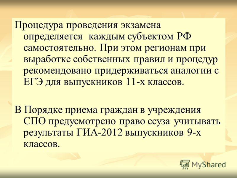Процедура проведения экзамена определяется каждым субъектом РФ самостоятельно. При этом регионам при выработке собственных правил и процедур рекомендовано придерживаться аналогии с ЕГЭ для выпускников 11-х классов. В Порядке приема граждан в учрежден