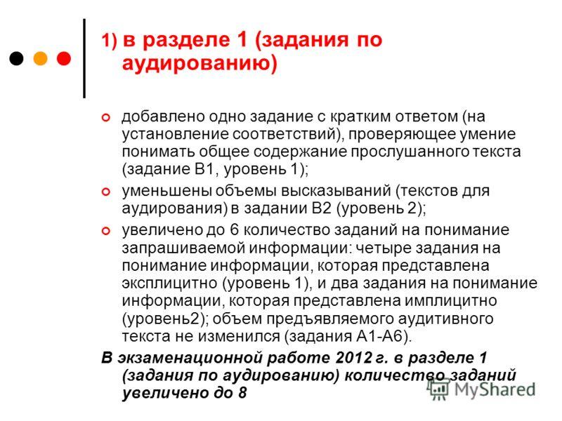 1) в разделе 1 (задания по аудированию) добавлено одно задание с кратким ответом (на установление соответствий), проверяющее умение понимать общее содержание прослушанного текста (задание В1, уровень 1); уменьшены объемы высказываний (текстов для ауд